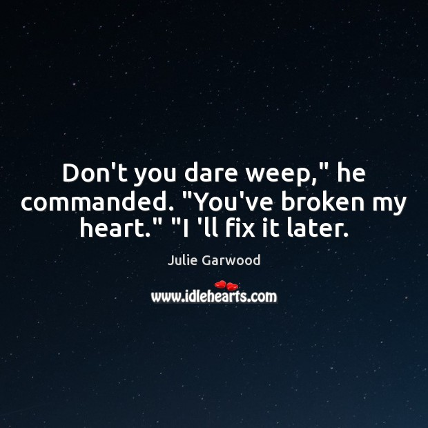 """Don't you dare weep,"""" he commanded. """"You've broken my heart."""" """"I 'll fix it later. Image"""