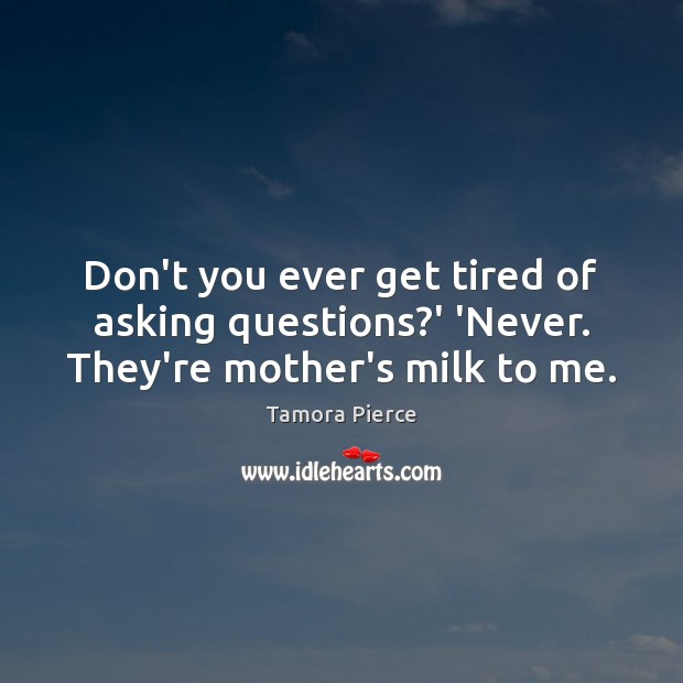 Don't you ever get tired of asking questions?' 'Never. They're mother's milk to me. Tamora Pierce Picture Quote