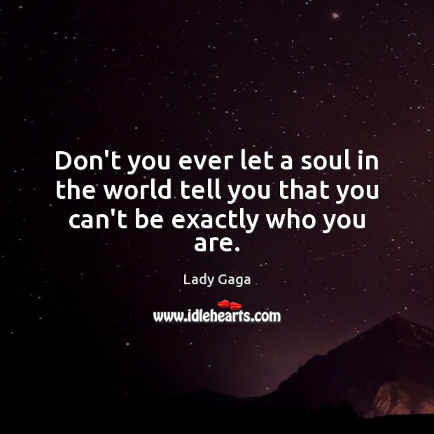 Don't you ever let a soul in the world tell you that you can't be exactly who you are. Image