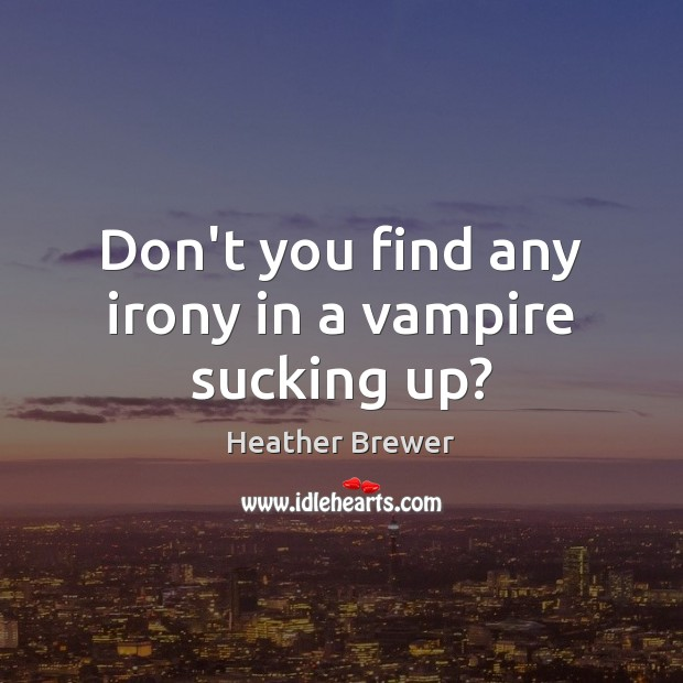 Image, Don't you find any irony in a vampire sucking up?