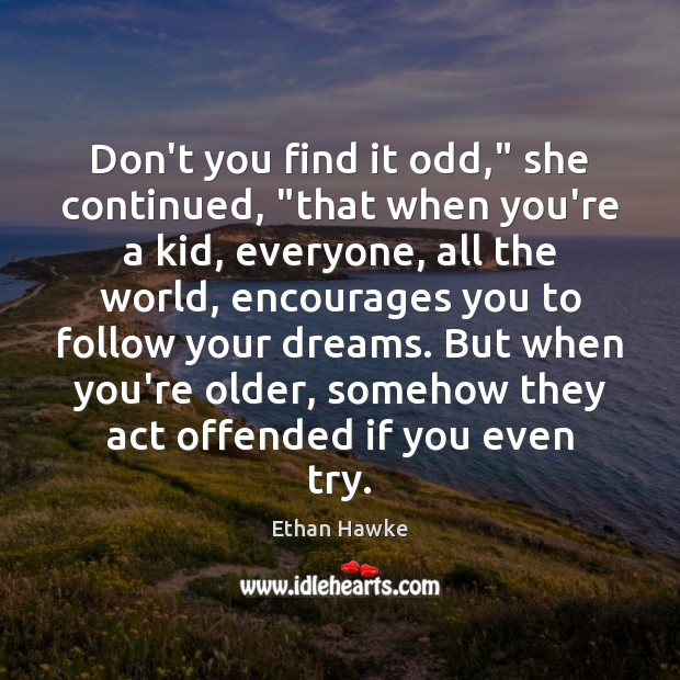 """Don't you find it odd,"""" she continued, """"that when you're a kid, Ethan Hawke Picture Quote"""