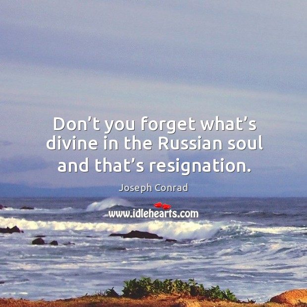 Image, Don't you forget what's divine in the russian soul and that's resignation.