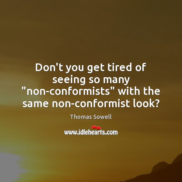 """Don't you get tired of seeing so many """"non-conformists"""" with the same non-conformist look? Thomas Sowell Picture Quote"""