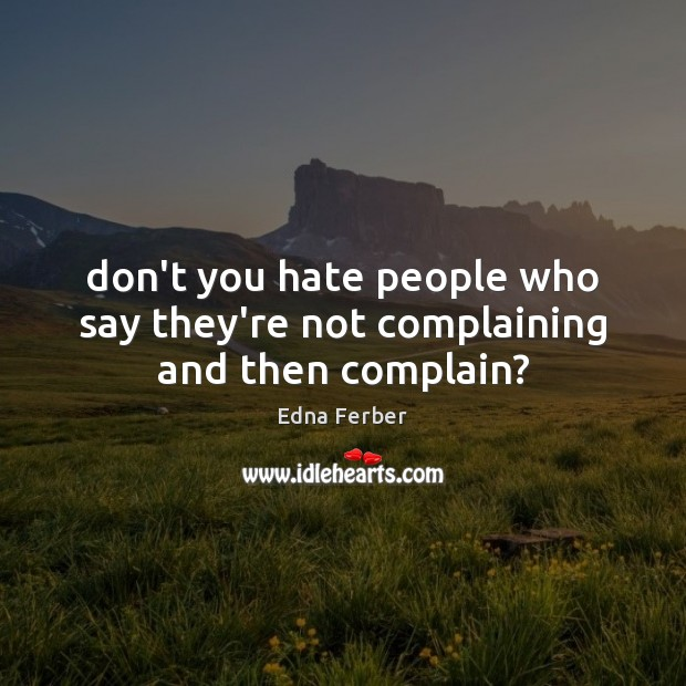Don't you hate people who say they're not complaining and then complain? Image