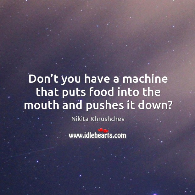 Don't you have a machine that puts food into the mouth and pushes it down? Nikita Khrushchev Picture Quote