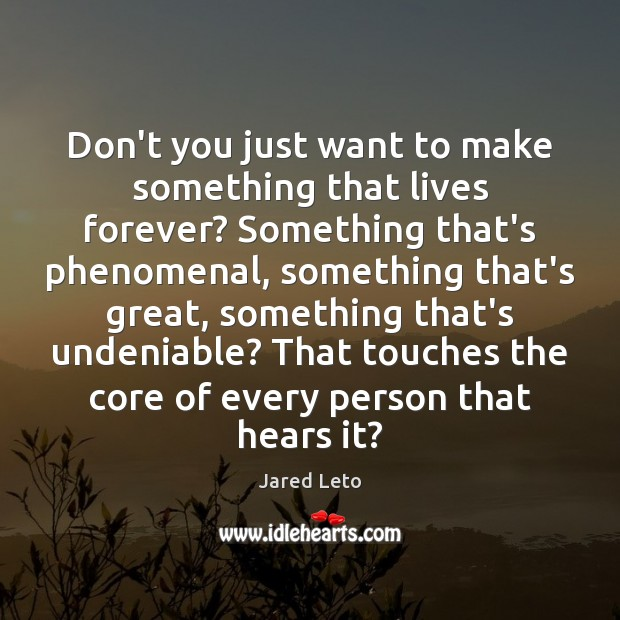 Don't you just want to make something that lives forever? Something that's Jared Leto Picture Quote