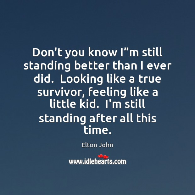 """Don't you know I""""m still standing better than I ever did. Elton John Picture Quote"""