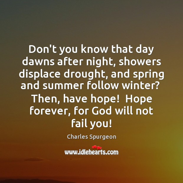 Don't you know that day dawns after night, showers displace drought, and Image