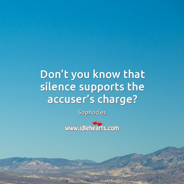 Don't you know that silence supports the accuser's charge? Image