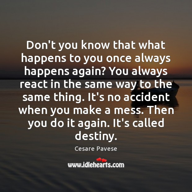 Don't you know that what happens to you once always happens again? Cesare Pavese Picture Quote