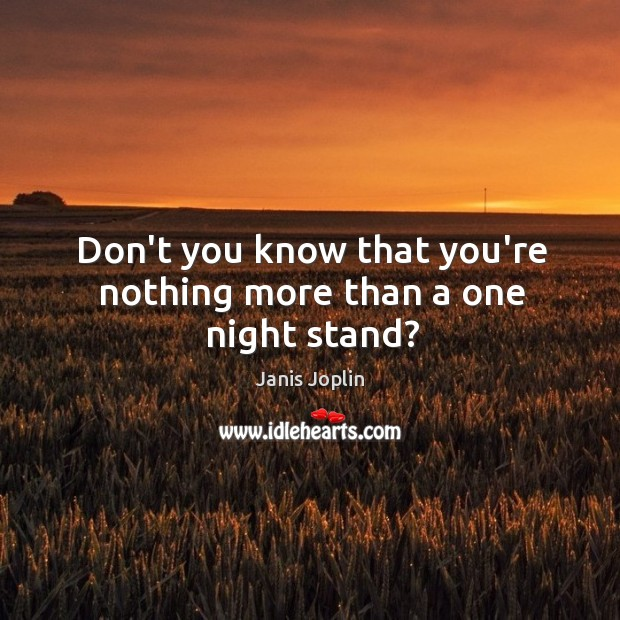 Don't you know that you're nothing more than a one night stand? Janis Joplin Picture Quote