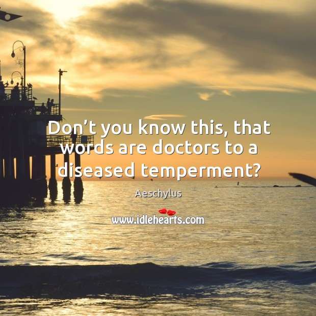 Don't you know this, that words are doctors to a diseased temperment? Image