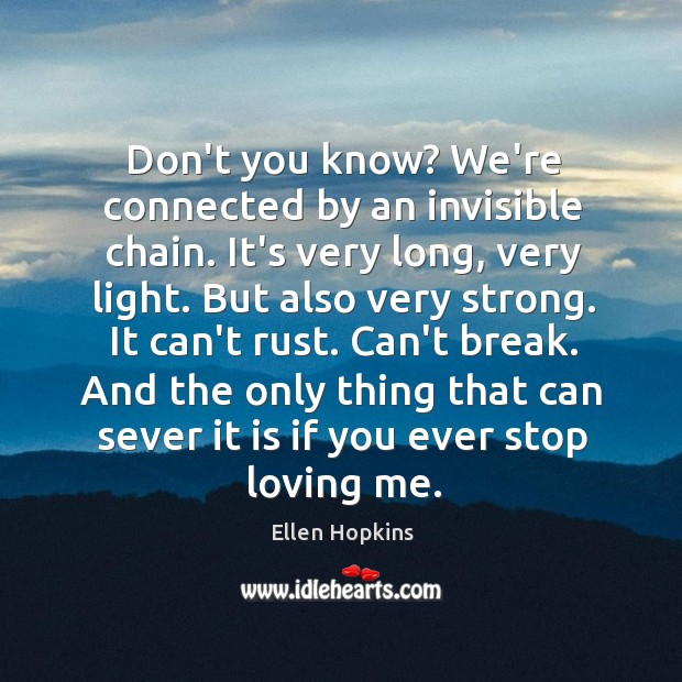 Don't you know? We're connected by an invisible chain. It's very long, Ellen Hopkins Picture Quote