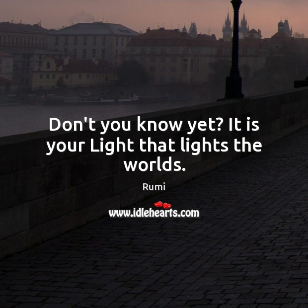 Image, Don't you know yet? It is your Light that lights the worlds.