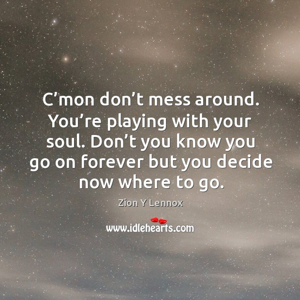 Don't you know you go on forever but you decide now where to go. Image