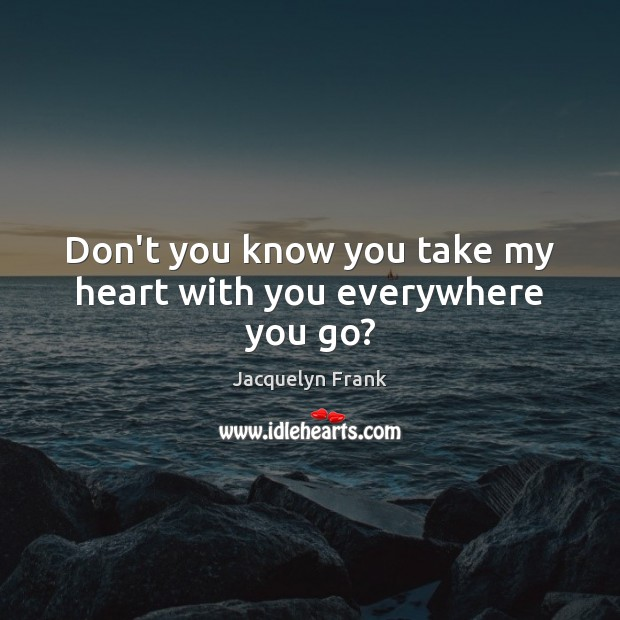 Don't you know you take my heart with you everywhere you go? Image