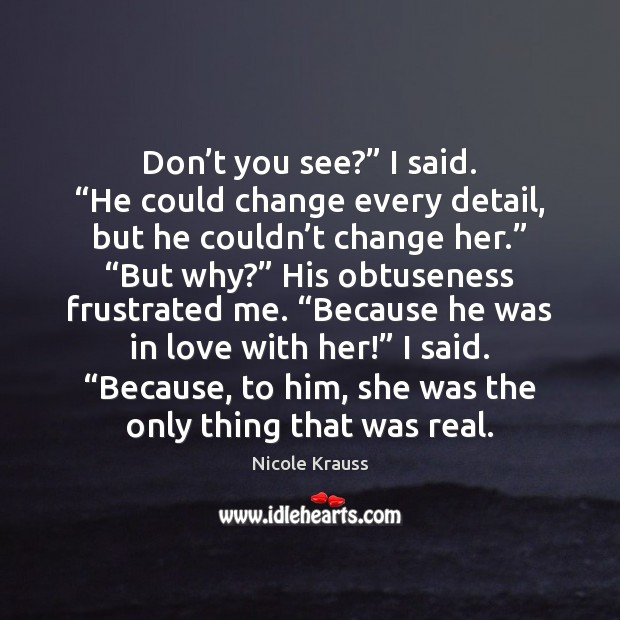 """Don't you see?"""" I said. """"He could change every detail, but Nicole Krauss Picture Quote"""