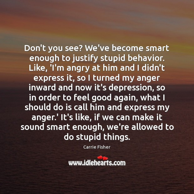 Don't you see? We've become smart enough to justify stupid behavior. Like, Carrie Fisher Picture Quote