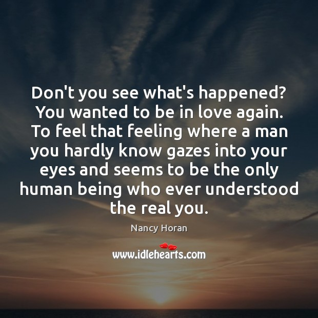Don't you see what's happened? You wanted to be in love again. Nancy Horan Picture Quote