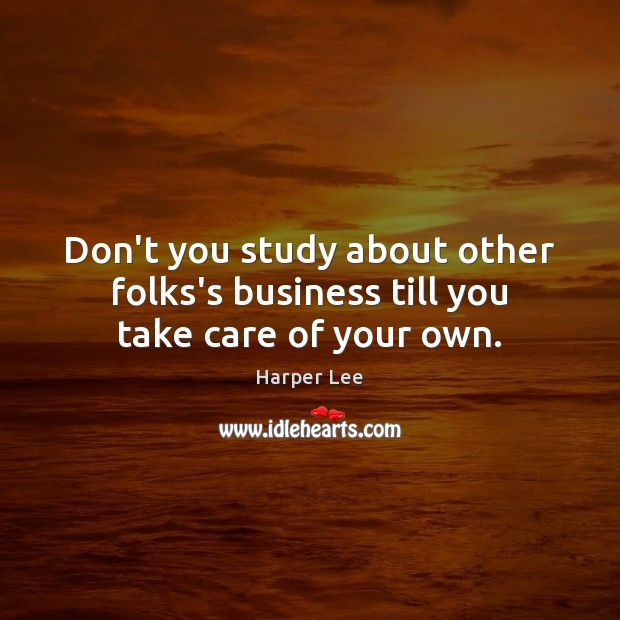 Don't you study about other folks's business till you take care of your own. Image
