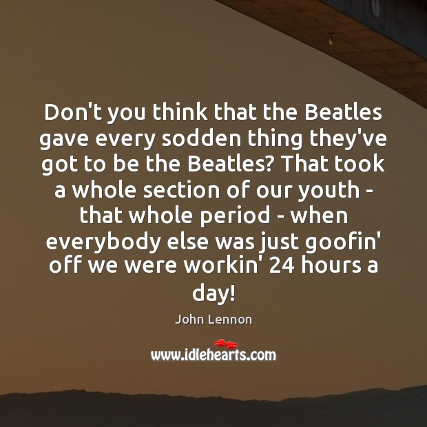Don't you think that the Beatles gave every sodden thing they've got John Lennon Picture Quote