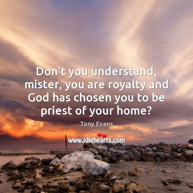 Don't you understand, mister, you are royalty and God has chosen you Tony Evans Picture Quote