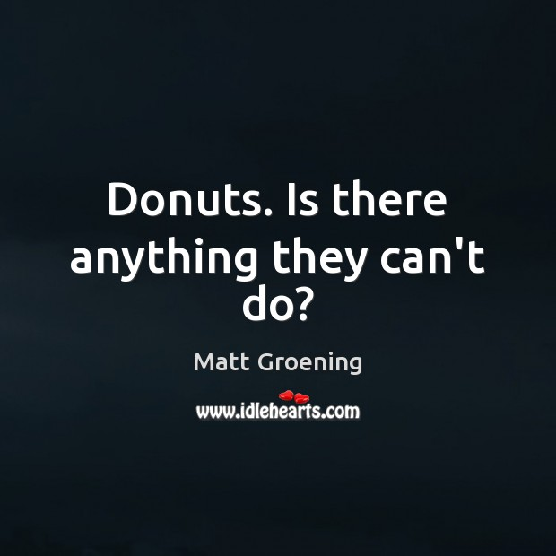 Donuts. Is there anything they can't do? Matt Groening Picture Quote