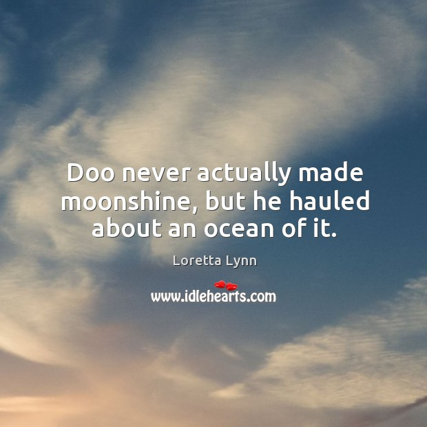 Doo never actually made moonshine, but he hauled about an ocean of it. Loretta Lynn Picture Quote