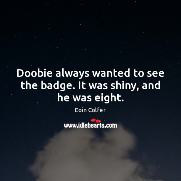 Doobie always wanted to see the badge. It was shiny, and he was eight. Eoin Colfer Picture Quote