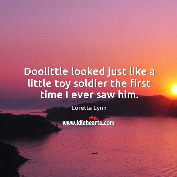 Doolittle looked just like a little toy soldier the first time I ever saw him. Loretta Lynn Picture Quote