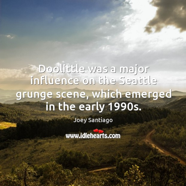Doolittle was a major influence on the seattle grunge scene, which emerged in the early 1990s. Joey Santiago Picture Quote
