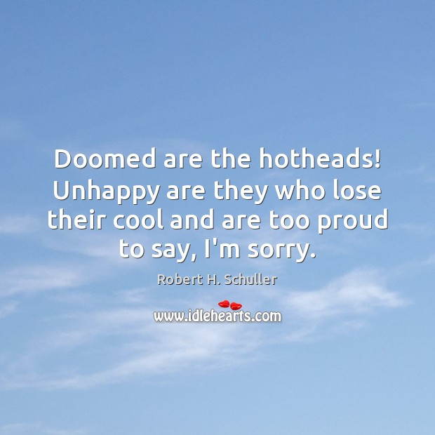 Doomed are the hotheads! Unhappy are they who lose their cool and Robert H. Schuller Picture Quote