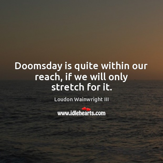 Doomsday is quite within our reach, if we will only stretch for it. Loudon Wainwright III Picture Quote