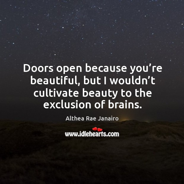 Doors open because you're beautiful, but I wouldn't cultivate beauty to the exclusion of brains. Image