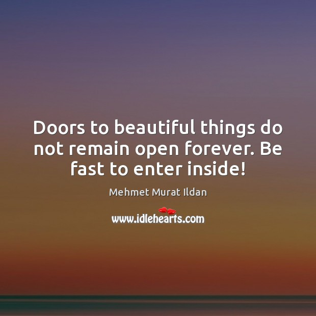 Doors to beautiful things do not remain open forever. Be fast to enter inside! Image