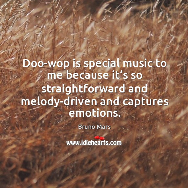 Doo-wop is special music to me because it's so straightforward and melody-driven and captures emotions. Bruno Mars Picture Quote