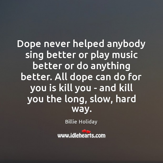 Image, Dope never helped anybody sing better or play music better or do
