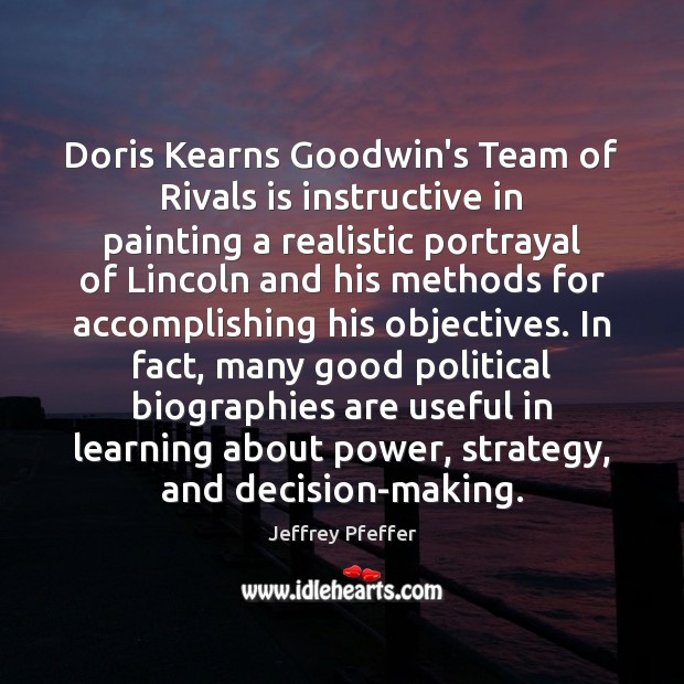 Doris Kearns Goodwin's Team of Rivals is instructive in painting a realistic Jeffrey Pfeffer Picture Quote