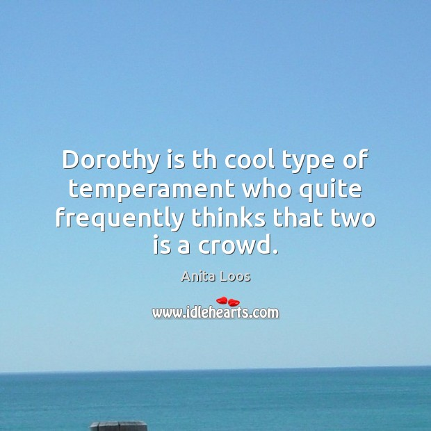 Dorothy is th cool type of temperament who quite frequently thinks that two is a crowd. Image