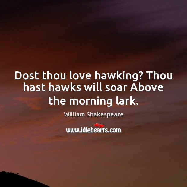 Dost thou love hawking? Thou hast hawks will soar Above the morning lark. Image