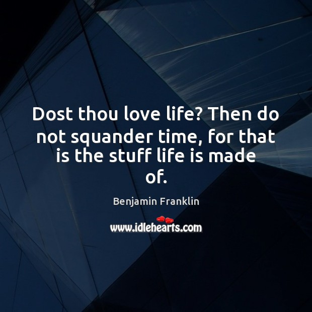 Image, Dost thou love life? Then do not squander time, for that is the stuff life is made of.