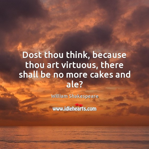 Image, Dost thou think, because thou art virtuous, there shall be no more cakes and ale?