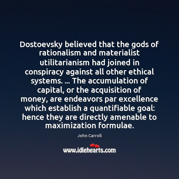 Dostoevsky believed that the Gods of rationalism and materialist utilitarianism had joined John Carroll Picture Quote