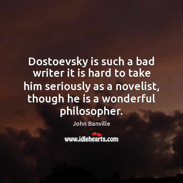 Dostoevsky is such a bad writer it is hard to take him John Banville Picture Quote