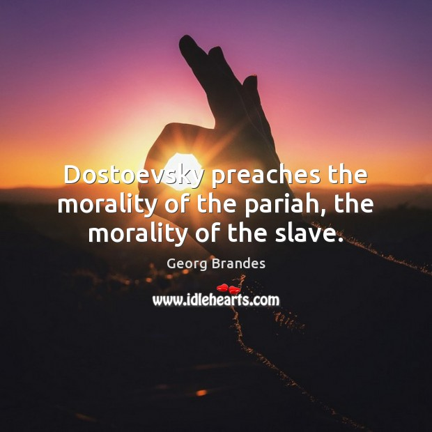 Dostoevsky preaches the morality of the pariah, the morality of the slave. Georg Brandes Picture Quote