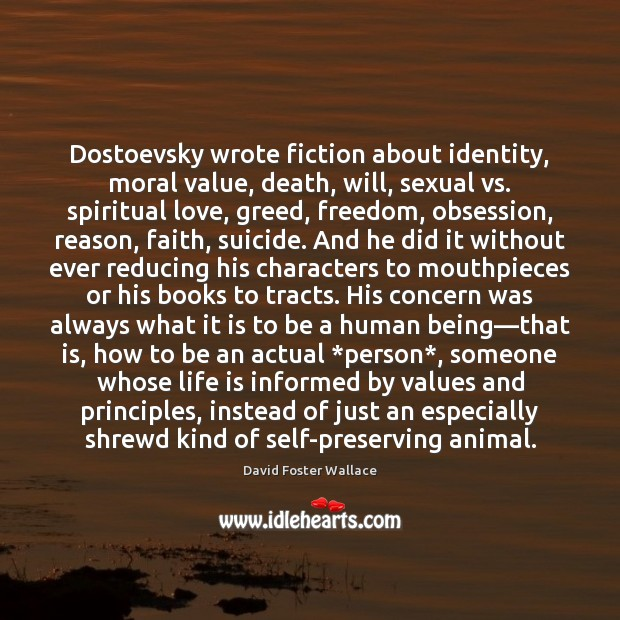 Dostoevsky wrote fiction about identity, moral value, death, will, sexual vs. spiritual David Foster Wallace Picture Quote