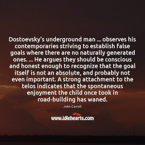 Dostoevsky's underground man … observes his contemporaries striving to establish false goals where John Carroll Picture Quote