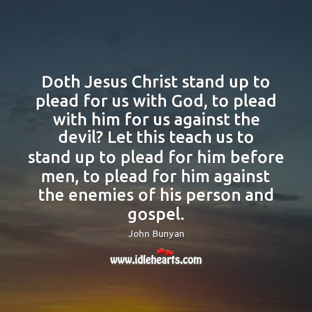 Doth Jesus Christ stand up to plead for us with God, to John Bunyan Picture Quote
