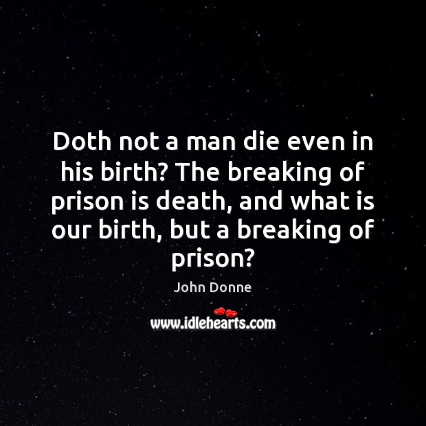 Doth not a man die even in his birth? The breaking of John Donne Picture Quote