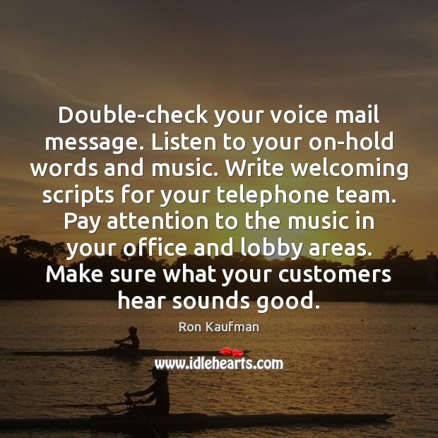 Double-check your voice mail message. Listen to your on-hold words and music. Ron Kaufman Picture Quote